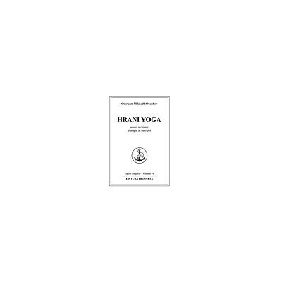 Hrani Yoga: Sensul alchimic si magic al nutritiei Opere complete - Volumul 16
