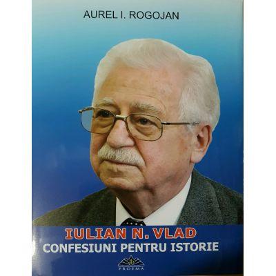 Iulian N. Vlad - Confesiuni Pentru Istorie - Aurel I. Rogojan