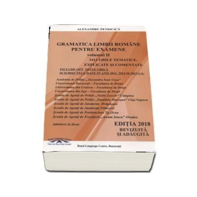 Gramatica Limbii Romane pentru examene, volumul II (Editia 2018 revizuita si adaugita). 3412 grile tematice explicate si comentate. Academia de Politie