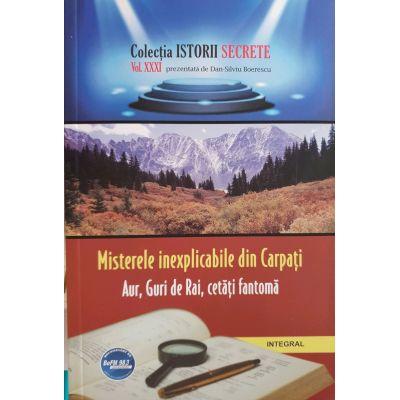 Misterele Inexplicabile din Carpati - Aur, Guri de Rai, Cetati Fantoma - Colectia Istorii Secrete vol. 21
