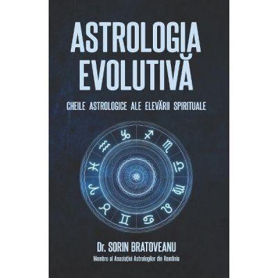 Astrologia evolutiva: Cheile astrologice ale elevarii spirituale - Sorin Bratoveanu