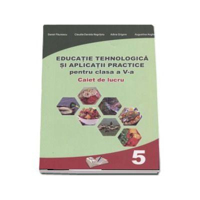 Educatie Tehnologica si aplicatii practice, caiet de lucru pentru clasa a V-a - Daniel Paunescu (In conformitate cu cerintele programei scolare 2017) - Paunescu, Daniel