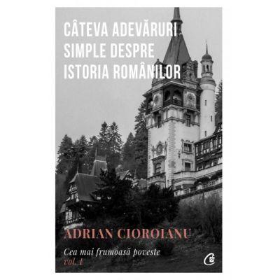 Cea mai frumoasă poveste Vol 1 - Câteva adevăruri simple despre istoria românilor