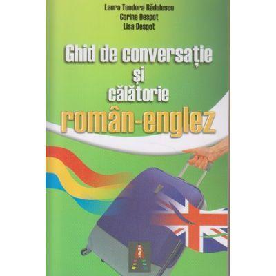 Ghid de conversatie si calatorie roman englez - Laura Teodora Radulescu, Corina Despot, Lisa Despot