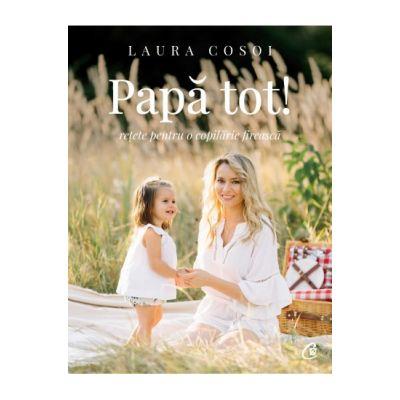 Papă tot! - Retete pentru o copilarie fireasca - Laura Cosoi