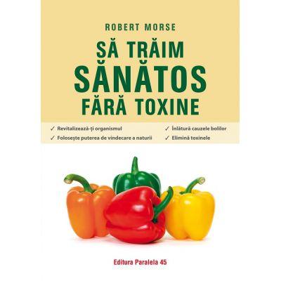 Să trăim sănătos fără toxine. Ghid fundamental. Alimente și plante naturale pentru regenerarea celulară completă