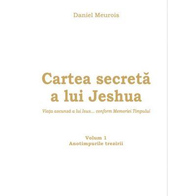 Cartea secreta a lui Jeshua - Viata ascunsa a lui Isus... conform memoriei Timpului - Anotimpurile Trezirii Volumul I