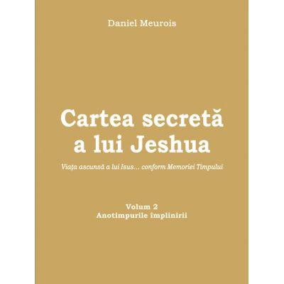 Cartea secreta a lui Jeshua - Viata ascunsa a lui Isus... conform Memoriei Timpului - Anotimpurile implinirii Volumul 2