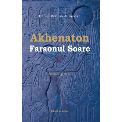 Akhenaton Faraonul Soare - Memorii egiptene