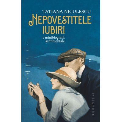 Tatiana Niculescu - Nepovestitele iubiri - 7 minibiografii sentimentale