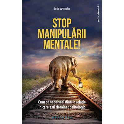 Stop manipulării mentale! - cum să te salvezi dintr-o relaţie în care eşti dominat psihologic - Julie Arcoulin