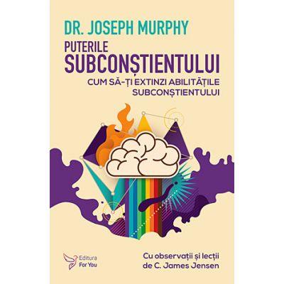 Puterile subconştientului - cum să-ţi extinzi abilităţile subconştientului - Joseph Murphy