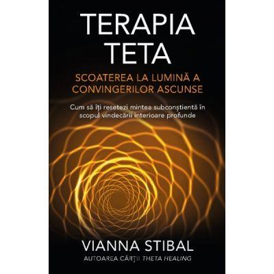 Terapia Teta – Scoaterea la lumină a convingerilor ascunse - Cum să îţi resetezi mintea subconştientă în scopul vindecării interioare profunde - Vianna Stibal