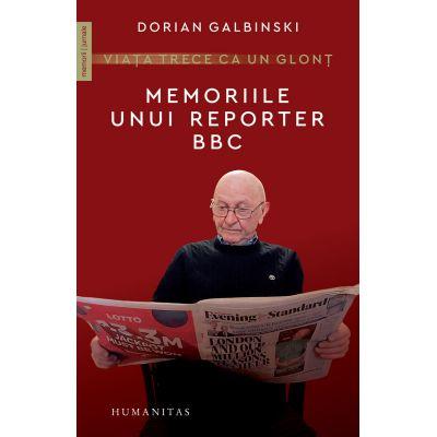 Viața trece ca un glonț - Memoriile unui reporter BBC -Dorian Galbinski