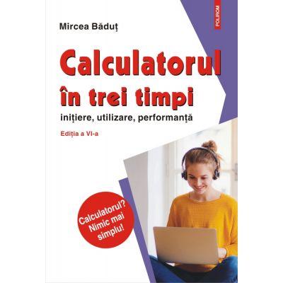 Calculatorul în trei timpi (ediţia a VI-a, revăzută și adăugită) inițiere, utilizare, performanță