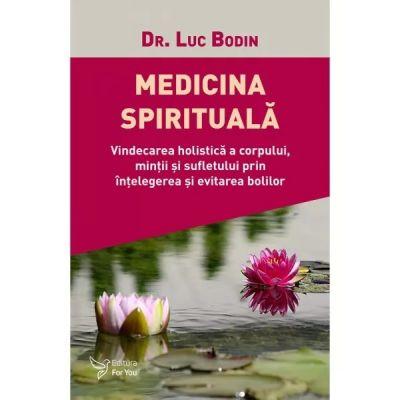 Medicina spirituală - Vindecă-ți sufletul pentru a-ți vindeca trupul!
