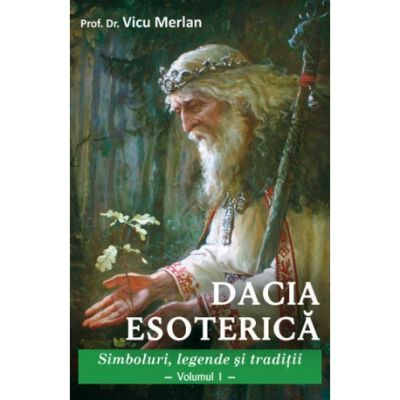 Dacia esoterică - Simboluri, legende și tradiții - Vol. 1