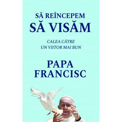 Sa reincepem sa visam - Calea catre un viitor mai bun - Papa Francisc